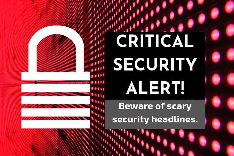 Beware of scary security headlines.